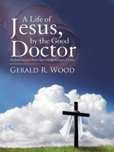 A Life of Jesus, by the Good Doctor: Meditations and Reflections on the Gospel of Luke - eBook