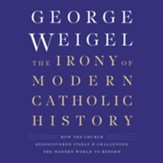 The Irony of Modern Catholic History: How the Church Rediscovered Itself and Challenged the Modern World to Reform, Unabridged Audiobook on CD