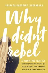 Why I Didn't Rebel: A Twenty-Two-Year-Old Explains Why She Stayed on the Straight and Narrow--and How Your Kids Can Too - eBook