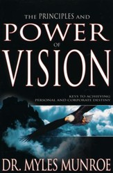 Principles And Power Of Vision: Keys to Achieving Personal and Corporate Destiny