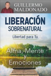Liberacion Sobrenatural: Libertad par tu Alma, Mente y Emociones (Supernatural Deliverance: Freedom for Your Soul, Mind and Emotions - Spanish ed.)