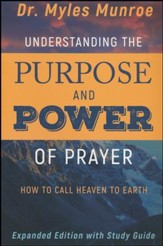Understanding the Purpose and Power of Prayer: How to Call Heaven to Earth, enlarged edition