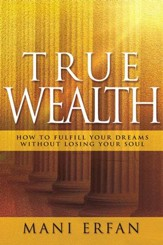 True Wealth: How to Fulfill your Dreams without Losing Your Soul