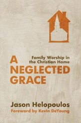 Neglected Grace, A: Family Worship in the Christian Home