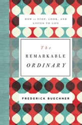 The Remarkable Ordinary: How to Stop, Look, and Listen to Life - eBook