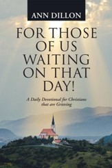 For Those of Us Waiting on That Day!: A Daily Devotional for Christians That Are Grieving - eBook