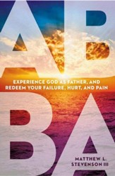 Abba: Experience God as Father and Redeem Your Failure, Hurt, and Pain - eBook