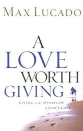 A Love Worth Giving: Living in the Overflow of God's Love