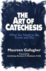 The Art of Catechesis: What You Need to Be, Know & Do