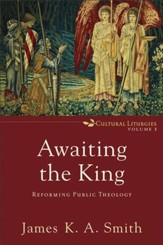 Awaiting the King (Cultural Liturgies): Reforming Public Theology - eBook