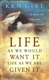 Life As We Would Want It...Life As We Are Given It:   The Beauty God Brings from Life's Upheavals