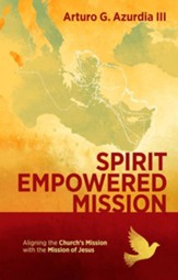 Spirit Empowered Mission: Aligning the Church's Mission with the Mission of Jesus