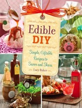 Edible DIY: Simple, Giftable Recipes to Savor and Share - eBook