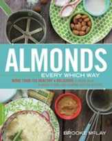 Almonds Every Which Way: More than 150 Healthy & Delicious Almond Milk, Almond Flour, and Almond Butter Recipes - eBook