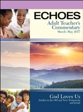 Echoes Adult Comprehensive Bible Study Teacher's Commentary, Spring 2017