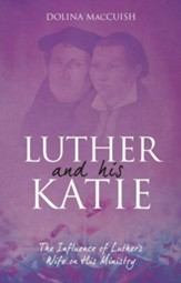 Luther And His Katie: The Influence of Luther's Wife on his Ministry