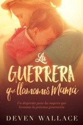 La guerrera que llamamos mama / The Warrior We Call Mom: Un despertar para las mujeres que levantan la proxima generacion - eBook
