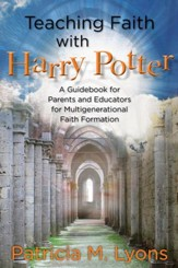 Teaching Faith with Harry Potter: A Guidebook for Parents and Educators for Multigenerational Faith Formation - eBook