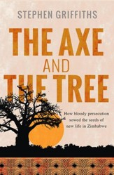 The Axe and the Tree: How bloody persecution sowed the seeds of new life in Zimbabwe - eBook