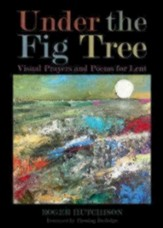 Under the Fig Tree: Visual Prayers and Poems for Lent