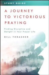A Journey to Victorious Praying: Study Guide: Finding Discipline and Delight in Your Prayer Life - eBook