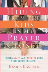 Hiding from the Kids in My Prayer Closet: Finding Grace and Laughter When Motherhood Gets Real - eBook