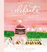 So Much to Celebrate: Entertaining the Ones You Love the Whole Year Through - eBook