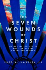 The Seven Wounds of Christ: Where Skeptics, Cynics and Seekers Find Unexpected Healing - eBook