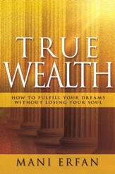 True Wealth: How to Fulfill your Dreams without Losing Your Soul - eBook