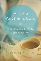 Ask Me Anything, Lord: Opening Our Lives to God's Questions
