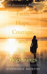 Faith, Hope, Courage, and New Beginnings: 100 Devotional Writings - eBook