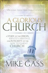 A Glorious Church: A Study of the Origin, Identity, Heritage, and Integrity of the New Testament Church