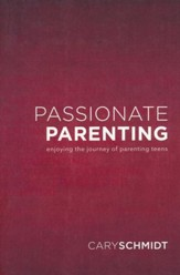 Passionate Parenting: Enjoying the Journey of Parenting Teens