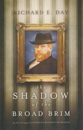 The Shadow of the Broad Brim: The Life and Legacy of Charles Haddon Spurgeon