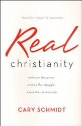Real Christianity: Embrace the Grace, Endure the Struggle, Enjoy the Relationship