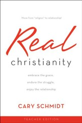Real Christianity (Teacher Edition): Embrace the Grace, Endure the Struggle, Enjoy the Relationship