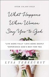 What Happens When Women Say Yes to God: *Live More Fully *Love More Deeply *Experience God's Best for You