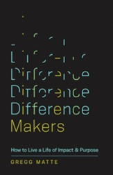 Difference Makers: How to Live a Life of Impact and Purpose
