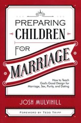 Preparing Children for Marriage: How to Teach God's Good Design for Marriage, Sex, Purity, and Dating