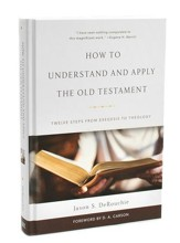 How to Understand and Apply the Old Testament: Twelve Steps from Exegesis Theology