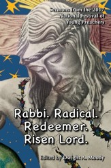 Rabbi. Radical. Redeemer. Risen Lord.: Sermons from the 2017 National Festival of Young Preachers - eBook