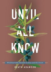 Until All Know: Wholeheartedly Devoted to Jesus and His Dream - eBook