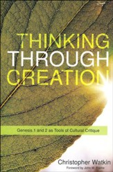Thinking Through Creation: A Biblical Approach to Understanding and Shaping Contemporary Culture