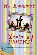 It's Apparent ... You're a Parent: Raising Godly Children in Today's World