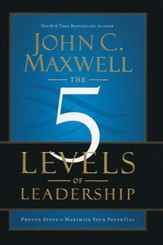 The Five Levels of Leadership: Proven Steps to Maximize Your Potential