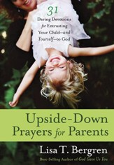 Upside-Down Prayers for Parents: Thirty-One Daring Devotions for Entrusting Your Child-and Yourself-to God