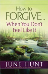 How to Forgive . . . When You Don't Feel Like It