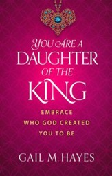 You Are a Daughter of the King: Embrace Who God Created You to Be