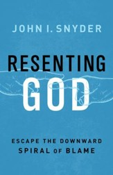 Resenting God: Escape the Downward Spiral of Blame - eBook