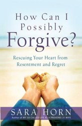 How Can I Possibly Forgive? Rescuing Your Heart from Resentment and Regret